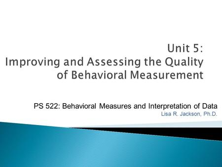 Unit 5: Improving and Assessing the Quality of Behavioral Measurement