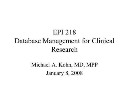 EPI 218 Database Management for Clinical Research Michael A. Kohn, MD, MPP January 8, 2008.