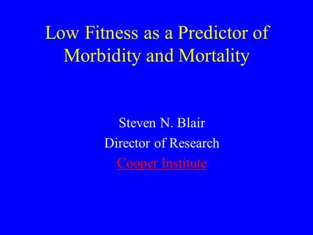 Low Fitness as a Predictor of Morbidity and Mortality Steven N. Blair Director of Research Cooper Institute.
