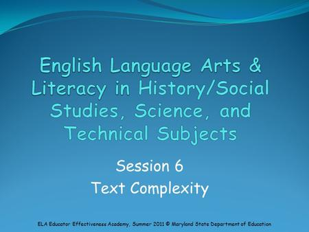 Session 6 Text Complexity ELA Educator Effectiveness Academy, Summer 2011 © Maryland State Department of Education.