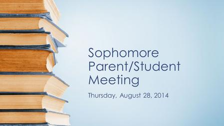 Sophomore Parent/Student Meeting Thursday, August 28, 2014.