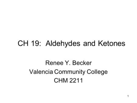 CH 19: Aldehydes and Ketones Renee Y. Becker Valencia Community College CHM 2211 1.