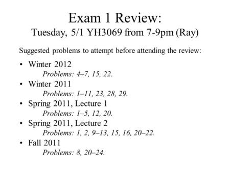 Exam 1 Review: Tuesday, 5/1 YH3069 from 7-9pm (Ray) Winter 2012 Problems: 4–7, 15, 22. Winter 2011 Problems: 1–11, 23, 28, 29. Spring 2011, Lecture 1 Problems: