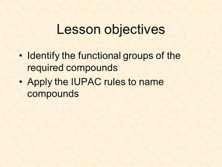 Lesson objectives Identify the functional groups of the required compounds Apply the IUPAC rules to name compounds.