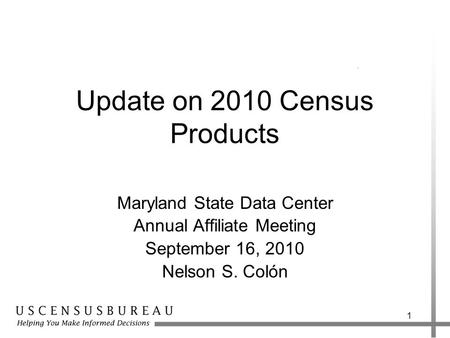 Update on 2010 Census Products Maryland State Data Center Annual Affiliate Meeting September 16, 2010 Nelson S. Colón 1.