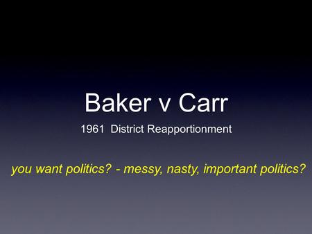 Baker v Carr 1961 District Reapportionment you want politics? - messy, nasty, important politics?