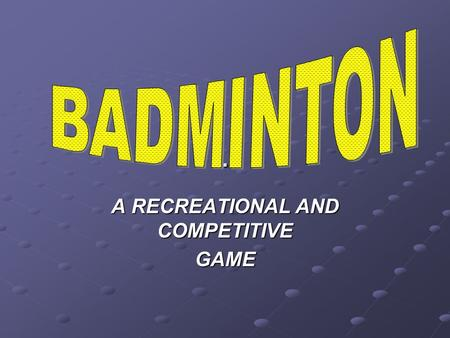. A RECREATIONAL AND COMPETITIVE GAME BADMINTON AS WITH ALL SPORTS TIMING IS EVERYTHING! PERFECT PRACTICE MAKES PERFECT.