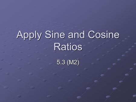 Apply Sine and Cosine Ratios 5.3 (M2). Vocabulary Sine and Cosine ratios: trig. Ratios for acute angles with legs and hypotenuse C B A.