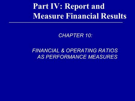 Part IV: Report and Measure Financial Results CHAPTER 10: FINANCIAL & OPERATING RATIOS AS PERFORMANCE MEASURES.