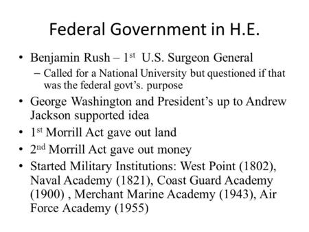 Federal Government in H.E. Benjamin Rush – 1 st U.S. Surgeon General – Called for a National University but questioned if that was the federal govt's.