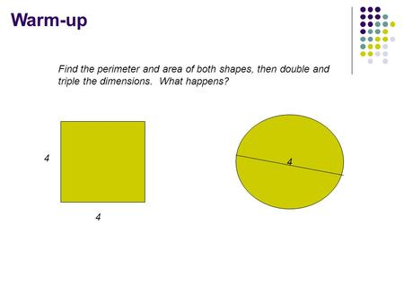 Warm-up 4 Find the perimeter and area of both shapes, then double and triple the dimensions. What happens? 4 4.