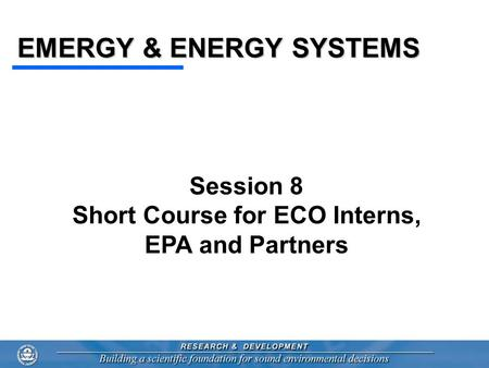 EMERGY & ENERGY SYSTEMS Session 8 Short Course for ECO Interns, EPA and Partners.