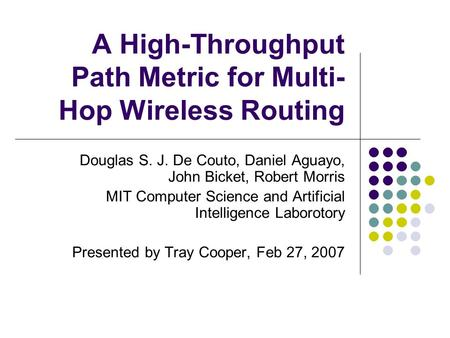 A High-Throughput Path Metric for Multi- Hop Wireless Routing Douglas S. J. De Couto, Daniel Aguayo, John Bicket, Robert Morris MIT Computer Science and.