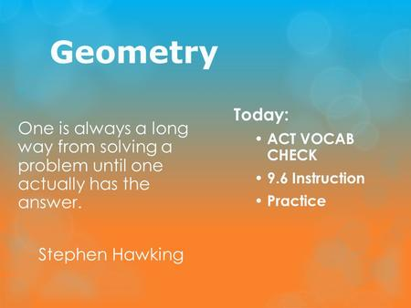 Geometry One is always a long way from solving a problem until one actually has the answer. Stephen Hawking Today: ACT VOCAB CHECK 9.6 Instruction Practice.