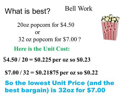 What is best? 20oz popcorn for $4.50 or 32 oz popcorn for $7.00 ? $ 4.50 / 20 = $0.225 per oz so $0.23 Here is the Unit Cost: $7.00 / 32 = $0.21875 per.