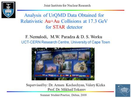 Summer Student Practice, Dubna, 2009 Analysis of UrQMD Data Obtained for Relativistic Au+Au Collisions at 17.3 GeV for STAR detector F. Nemulodi, M.W.