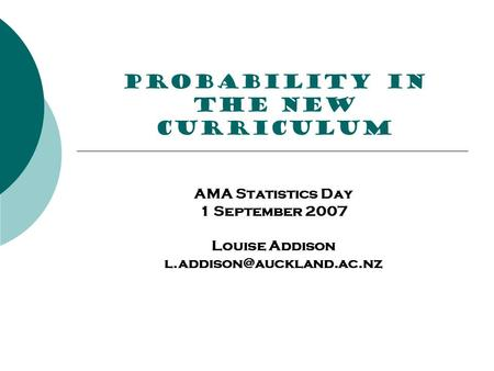 PROBABILITY in the new curriculum AMA Statistics Day 1 September 2007 Louise Addison