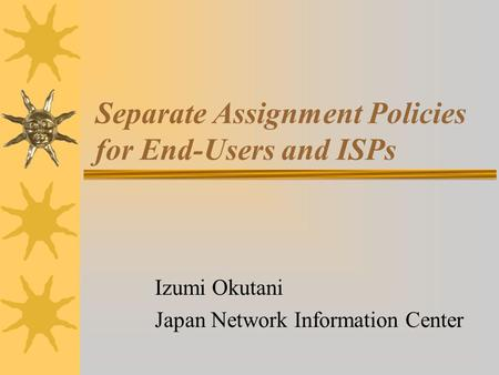 Separate Assignment Policies for End-Users and ISPs Izumi Okutani Japan Network Information Center.