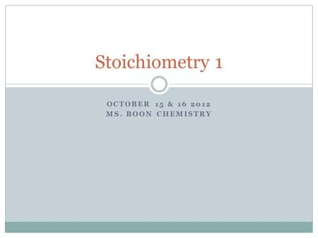 OCTOBER 15 & 16 2012 MS. BOON CHEMISTRY Stoichiometry 1.