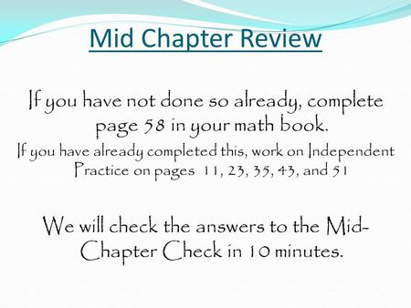 Mid Chapter Review If you have not done so already, complete page 58 in your math book. If you have already completed this, work on Independent Practice.