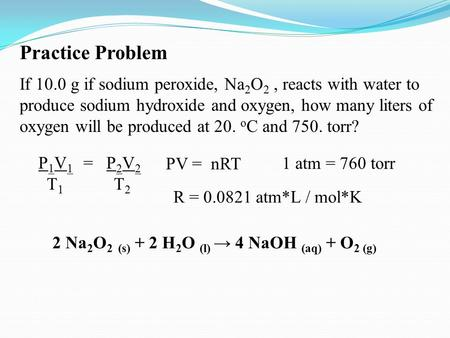 Practice Problem If 10.0 g if sodium peroxide, Na 2 O 2, reacts with water to produce sodium hydroxide and oxygen, how many liters of oxygen will be produced.