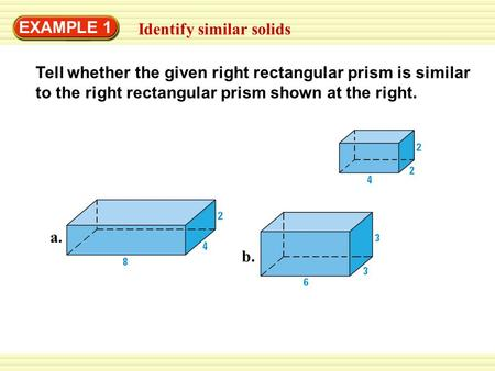 EXAMPLE 1 Identify similar solids Tell whether the given right rectangular prism is similar to the right rectangular prism shown at the right. a. b.