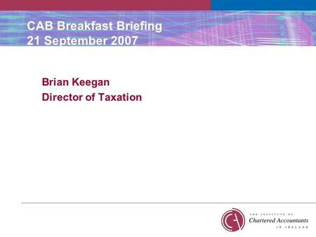 CAB Breakfast Briefing 21 September 2007 Brian Keegan Director of Taxation.