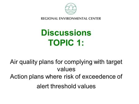 Discussion Topic 2 Discussions TOPIC 1: Air quality plans for complying with target values Action plans where risk of exceedence of alert threshold values.