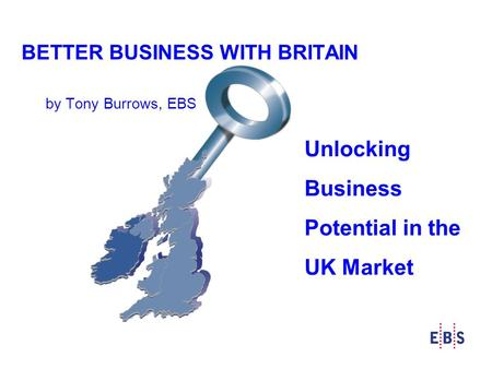 BETTER BUSINESS WITH BRITAIN by Tony Burrows, EBS Unlocking Business Potential in the UK Market.