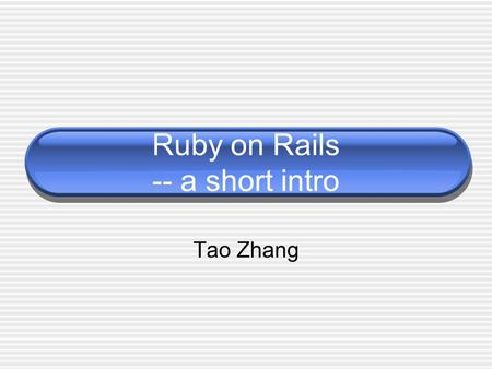 Ruby on Rails -- a short intro Tao Zhang. Outline Part 1: sth. about script language Part 2: sth. about RoR.