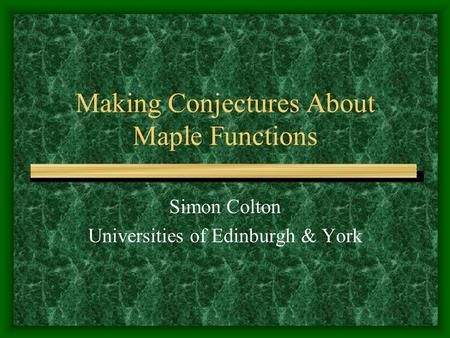 Making Conjectures About Maple Functions Simon Colton Universities of Edinburgh & York.