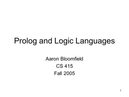 1 Prolog and Logic Languages Aaron Bloomfield CS 415 Fall 2005.