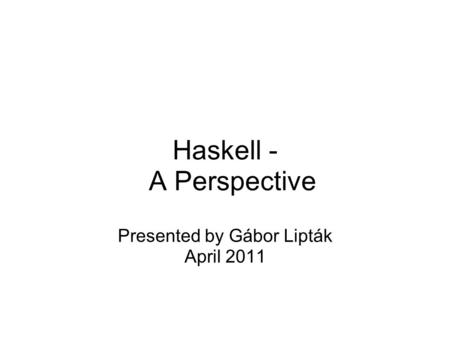 Haskell - A Perspective Presented by Gábor Lipták April 2011.
