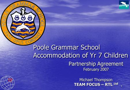 1 Poole Grammar School Accommodation of Yr 7 Children Partnership Agreement February 2007 Michael Thompson TEAM FOCUS – RTL Ltd.