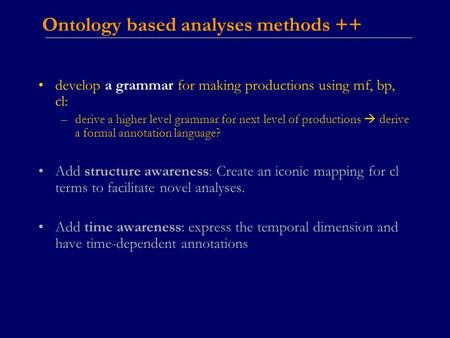 Ontology based analyses methods ++ develop a grammar for making productions using mf, bp, cl: –derive a higher level grammar for next level of productions.