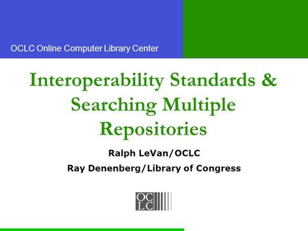 OCLC Online Computer Library Center Interoperability Standards & Searching Multiple Repositories Ralph LeVan/OCLC Ray Denenberg/Library of Congress.