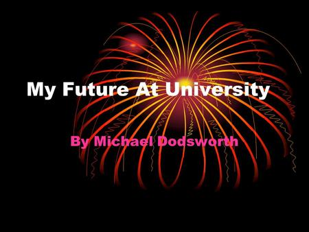 My Future At University By Michael Dodsworth. Choosing My University!! I wanted the opportunity to become independent, indulge in the music scene, and.