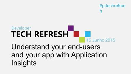 Developer TECH REFRESH 15 Junho 2015 #pttechrefres h Understand your end-users and your app with Application Insights.