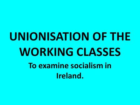 UNIONISATION OF THE WORKING CLASSES To examine socialism in Ireland.