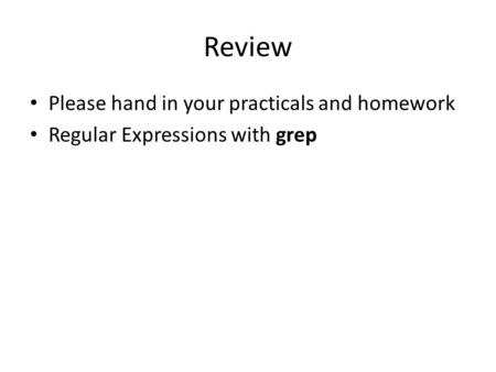Review Please hand in your practicals and homework Regular Expressions with grep.