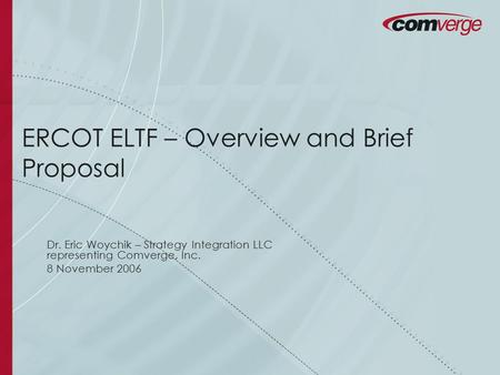 ERCOT ELTF – Overview and Brief Proposal Dr. Eric Woychik – Strategy Integration LLC representing Comverge, Inc. 8 November 2006.