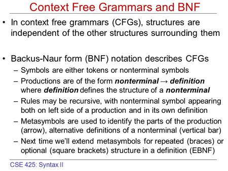 CSE 425: Syntax II Context Free Grammars and BNF In context free grammars (CFGs), structures are independent of the other structures surrounding them Backus-Naur.