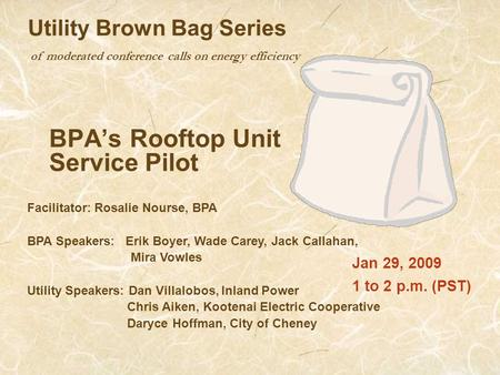 Of moderated conference calls on energy efficiency Utility Brown Bag Series BPA's Rooftop Unit Service Pilot Jan 29, 2009 1 to 2 p.m. (PST) Facilitator: