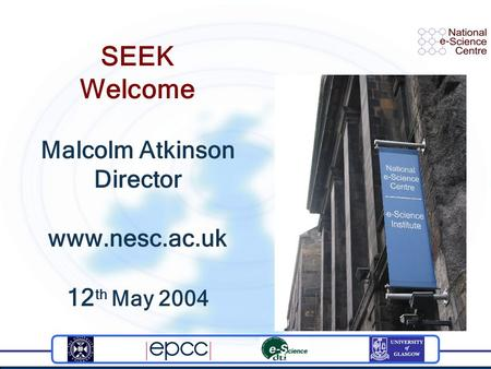 SEEK Welcome Malcolm Atkinson Director www.nesc.ac.uk 12 th May 2004.