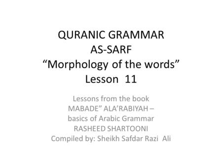 "QURANIC GRAMMAR AS-SARF ""Morphology of the words"" Lesson 11 Lessons from the book MABADE"" ALA'RABIYAH – basics of Arabic Grammar RASHEED SHARTOONI Compiled."