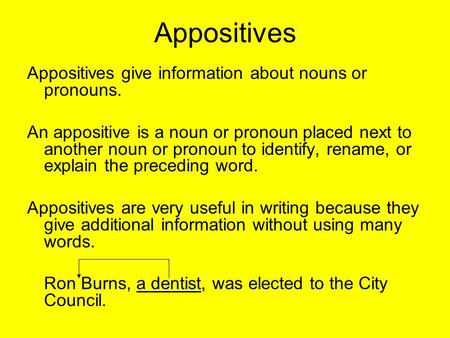 Appositives Appositives give information about nouns or pronouns. An appositive is a noun or pronoun placed next to another noun or pronoun to identify,