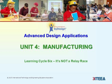 Advanced Design Applications UNIT 4: MANUFACTURING © 2015 International Technology and Engineering Educators Association Learning Cycle Six – It's NOT.