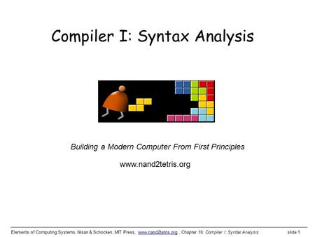 Elements of Computing Systems, Nisan & Schocken, MIT Press, www.nand2tetris.org, Chapter 10: Compiler I: Syntax Analysis slide 1www.nand2tetris.org Building.