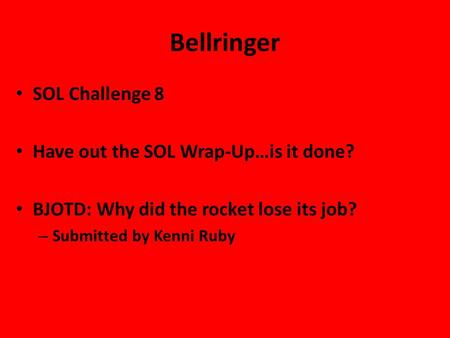 Bellringer SOL Challenge 8 Have out the SOL Wrap-Up…is it done? BJOTD: Why did the rocket lose its job? – Submitted by Kenni Ruby.