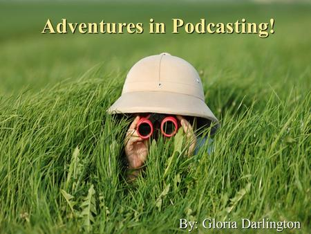 Adventures in Podcasting! By: Gloria Darlington. Uncharted Territory I have heard podcasts mentioned before I joined STEP. However, I did not really know.